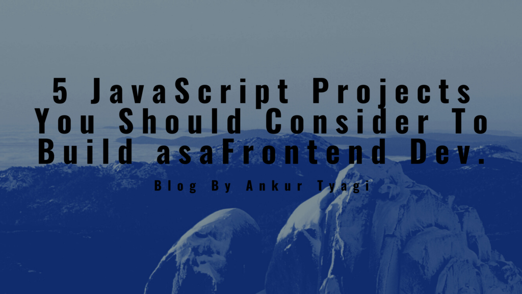 5 JavaScript Projects You Should Consider To Build as a Frontend Dev.