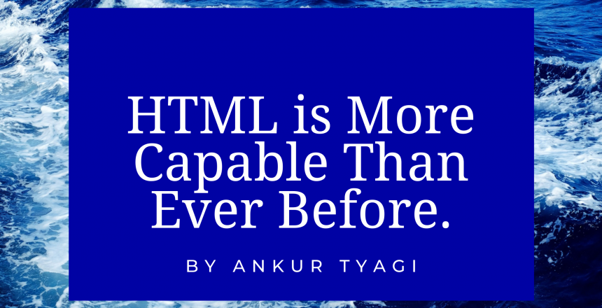 HTML is More Capable Than Ever Before.